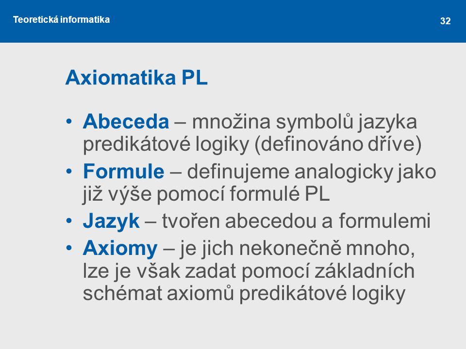 Axiomatika PL Abeceda – množina symbolů jazyka predikátové logiky (definováno dříve) Formule – definujeme analogicky jako již výše pomocí formulé PL.