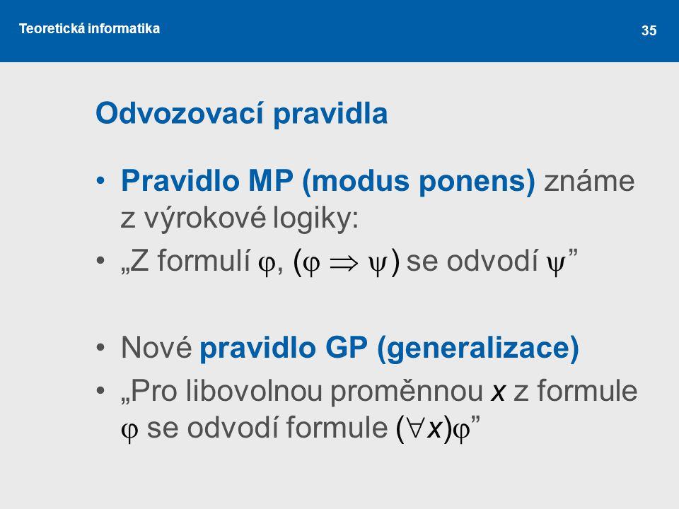 """Odvozovací pravidla Pravidlo MP (modus ponens) známe z výrokové logiky: """"Z formulí , (  ) se odvodí """