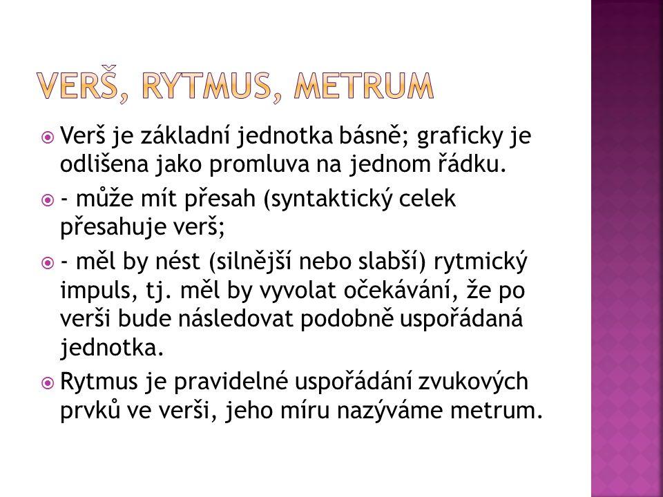 VERŠ, RYTMUS, METRUM Verš je základní jednotka básně; graficky je odlišena jako promluva na jednom řádku.