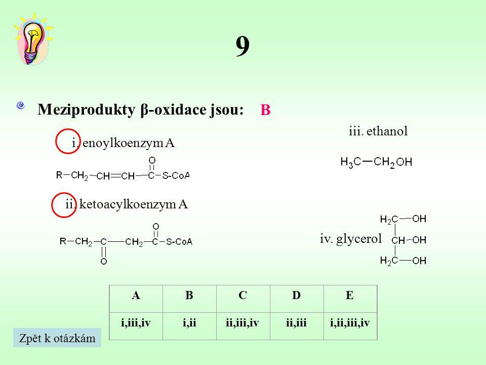 9 Meziprodukty β-oxidace jsou: B iii. ethanol i. enoylkoenzym A