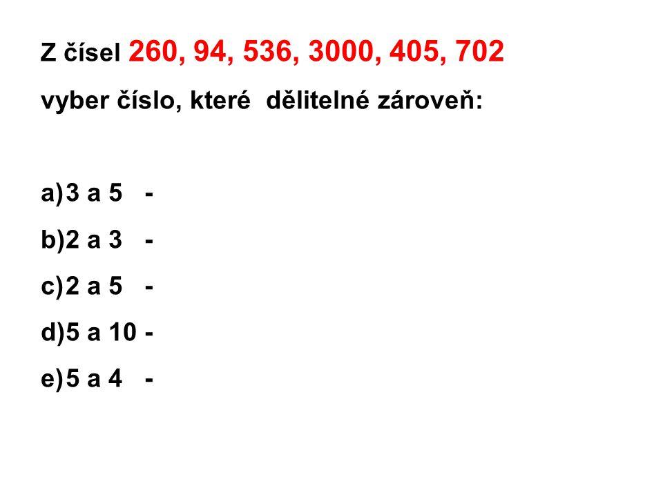 Z čísel 260, 94, 536, 3000, 405, 702 vyber číslo, které dělitelné zároveň: 3 a 5 - 2 a 3 - 2 a 5 -