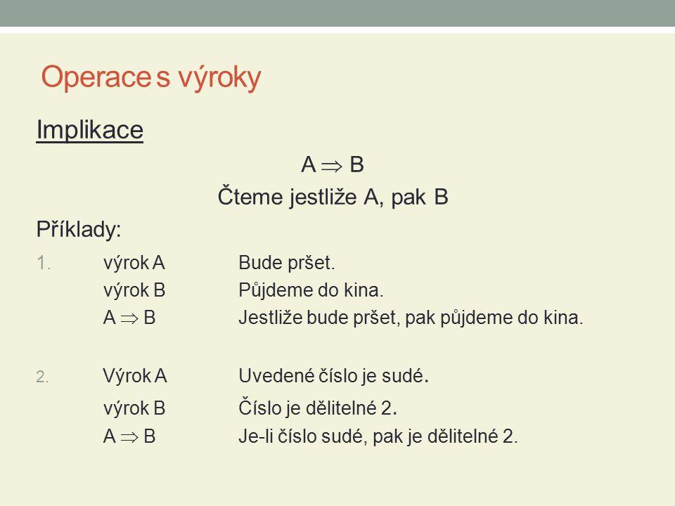 Operace s výroky Implikace A  B Čteme jestliže A, pak B Příklady: