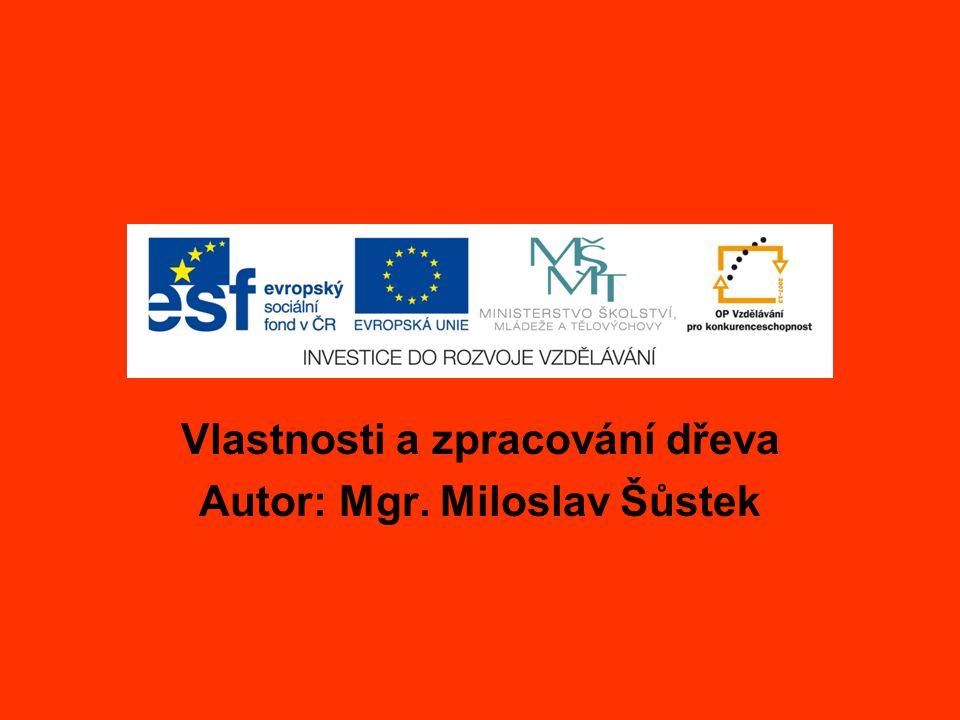 Vlastnosti a zpracování dřeva Autor: Mgr. Miloslav Šůstek