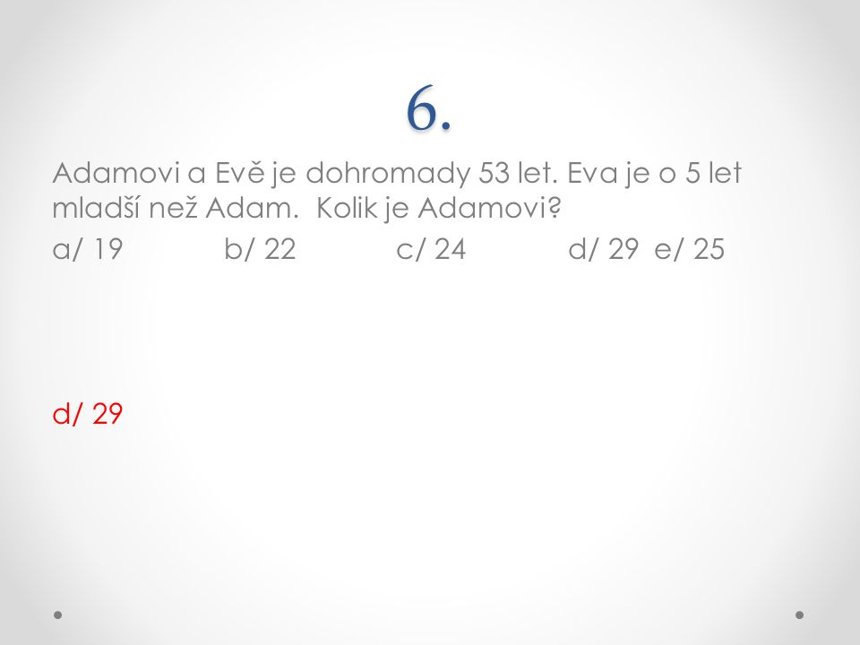 6. Adamovi a Evě je dohromady 53 let. Eva je o 5 let mladší než Adam.