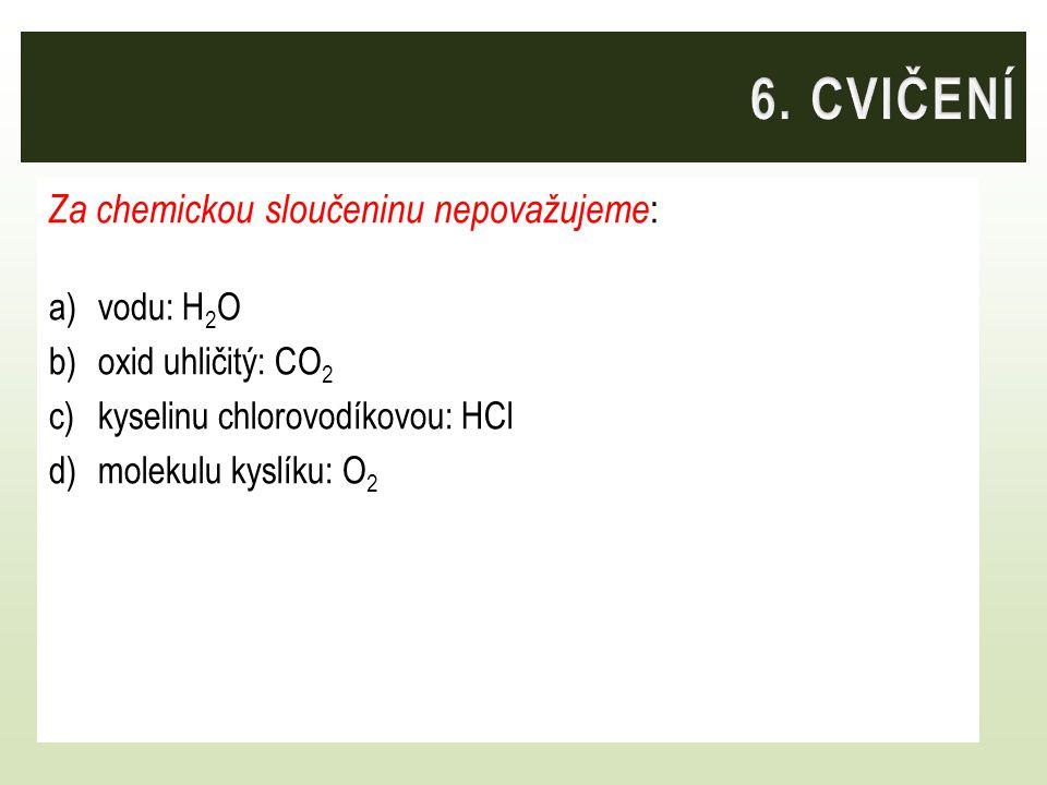 6. CVIČENÍ Za chemickou sloučeninu nepovažujeme: vodu: H2O