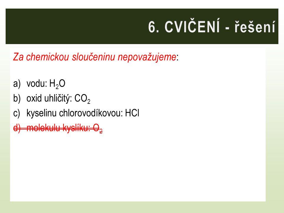 6. CVIČENÍ - řešení Za chemickou sloučeninu nepovažujeme: vodu: H2O