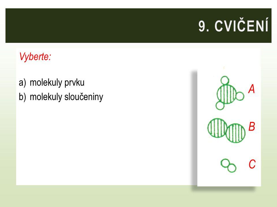 9. CVIČENÍ Vyberte: molekuly prvku molekuly sloučeniny A B C