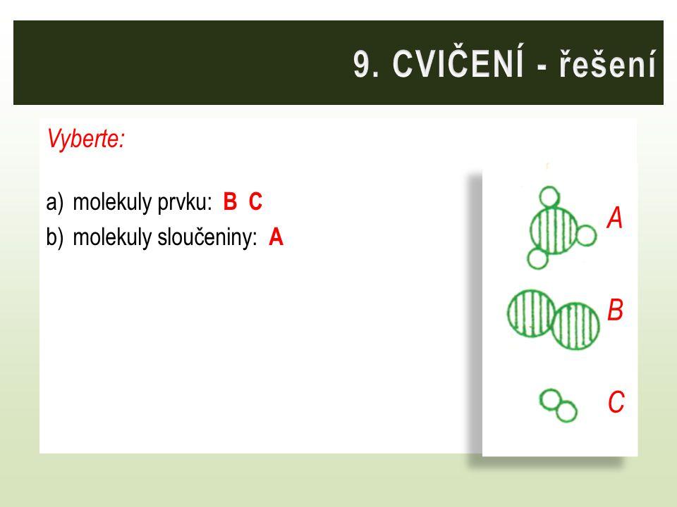 9. CVIČENÍ - řešení A B C Vyberte: molekuly prvku: B C