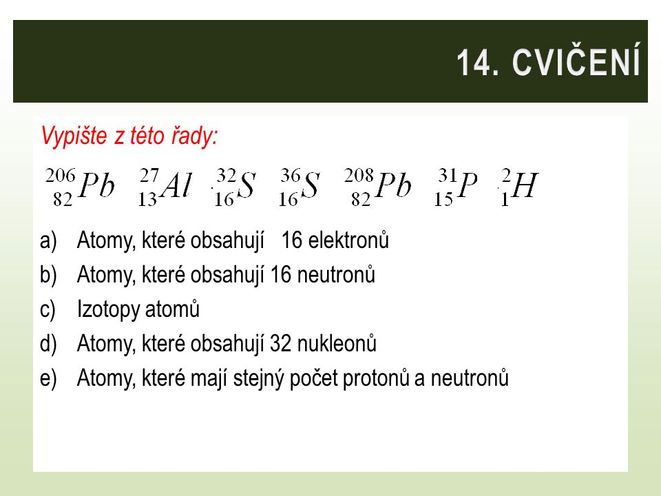 14. CVIČENÍ Vypište z této řady: Atomy, které obsahují 16 elektronů