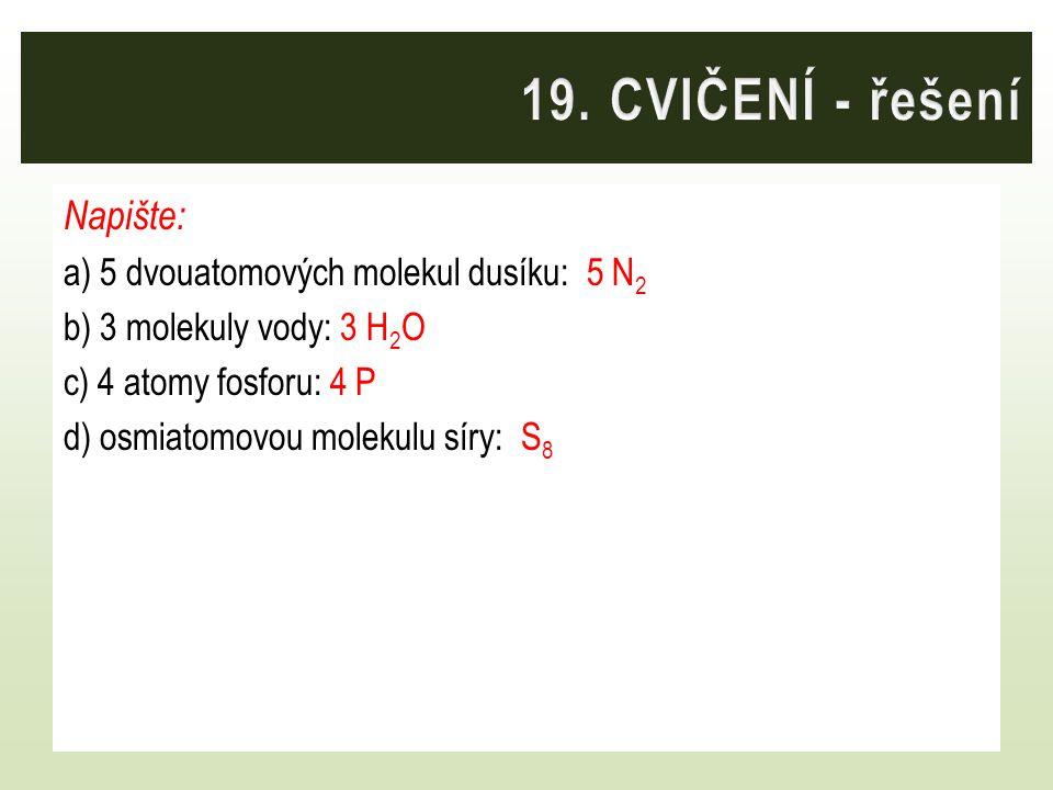 19. CVIČENÍ - řešení Napište: a) 5 dvouatomových molekul dusíku: 5 N2