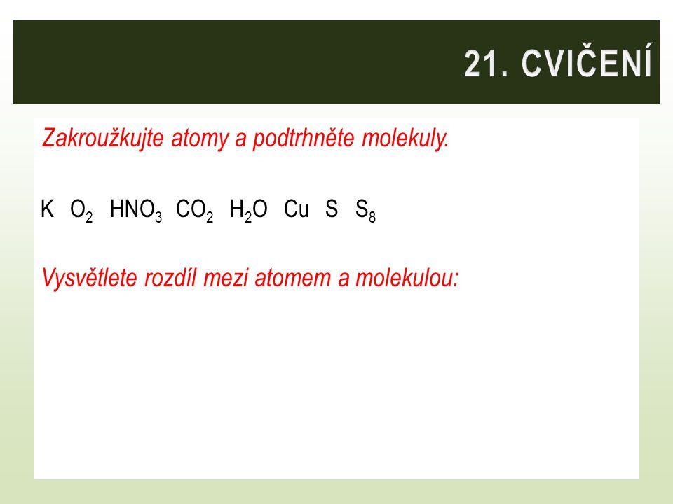 21. CVIČENÍ Zakroužkujte atomy a podtrhněte molekuly.