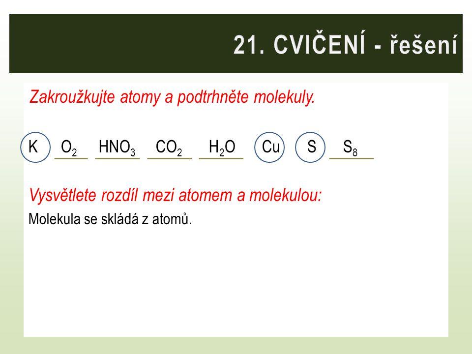 21. CVIČENÍ - řešení Zakroužkujte atomy a podtrhněte molekuly.