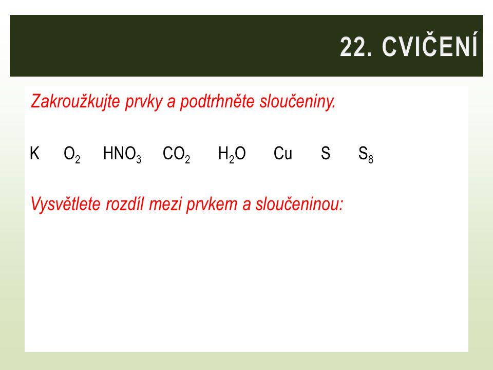 22. CVIČENÍ Zakroužkujte prvky a podtrhněte sloučeniny.
