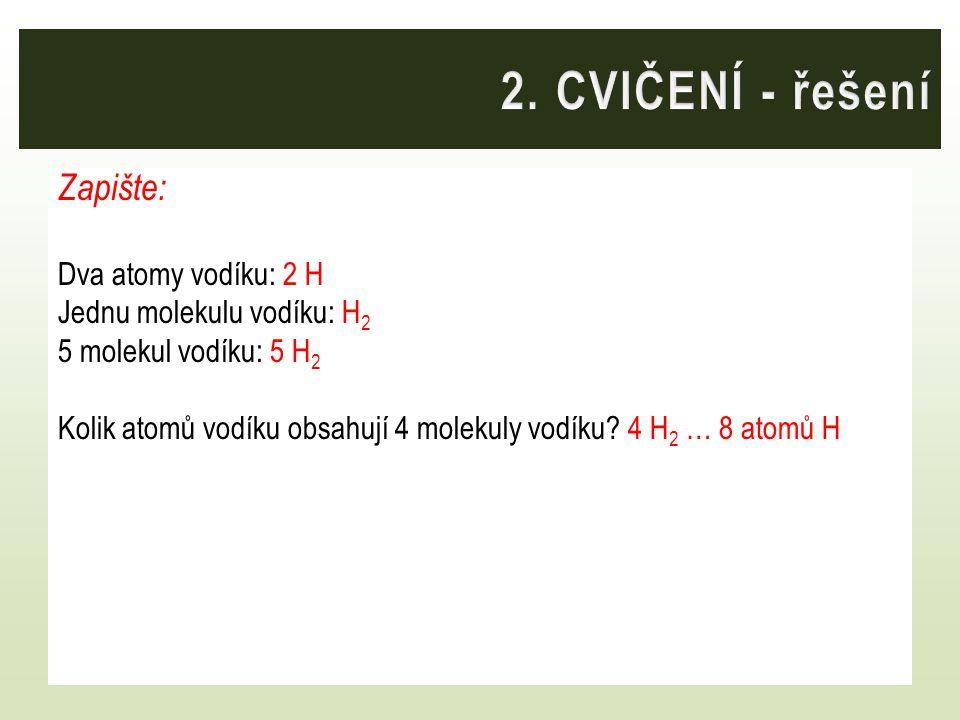 2. CVIČENÍ - řešení Zapište: Dva atomy vodíku: 2 H