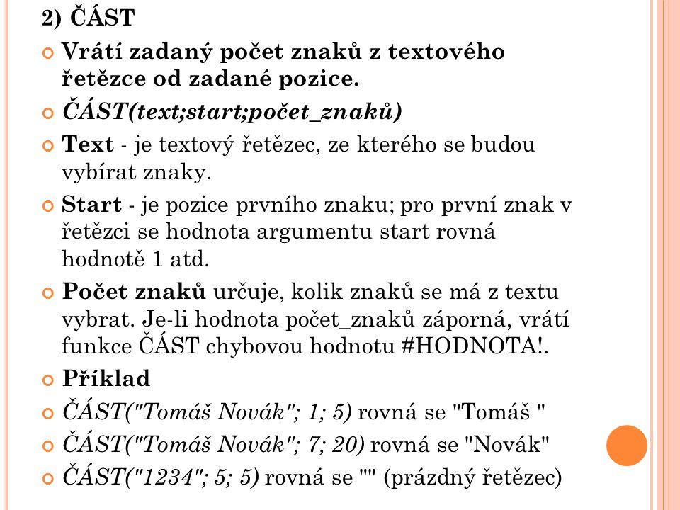 2) ČÁST Vrátí zadaný počet znaků z textového řetězce od zadané pozice. ČÁST(text;start;počet_znaků)