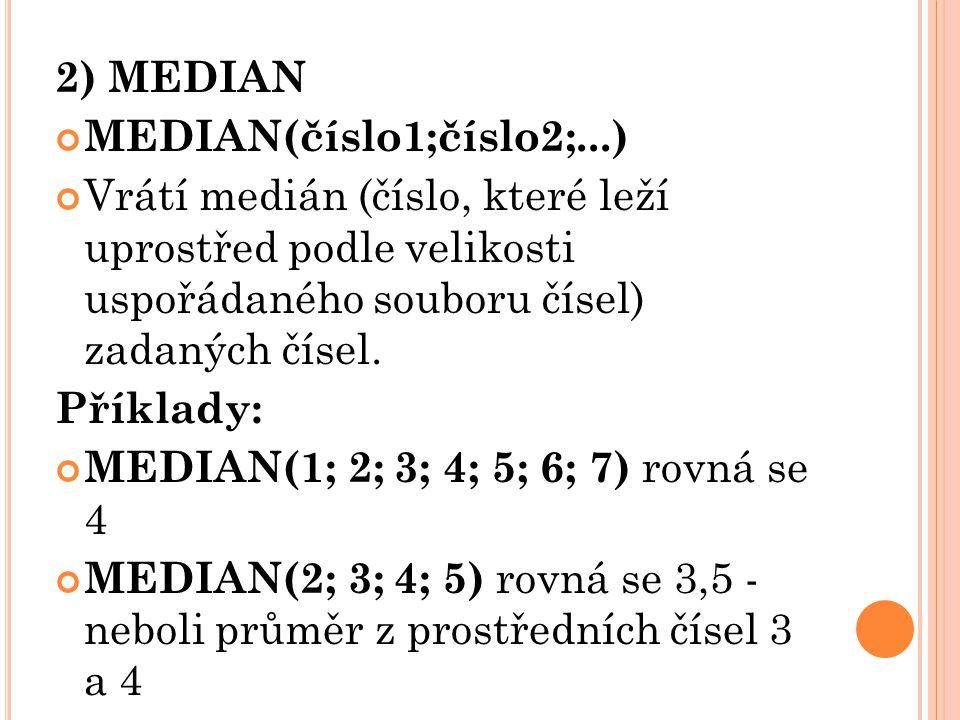 2) MEDIAN MEDIAN(číslo1;číslo2;...) Vrátí medián (číslo, které leží uprostřed podle velikosti uspořádaného souboru čísel) zadaných čísel.