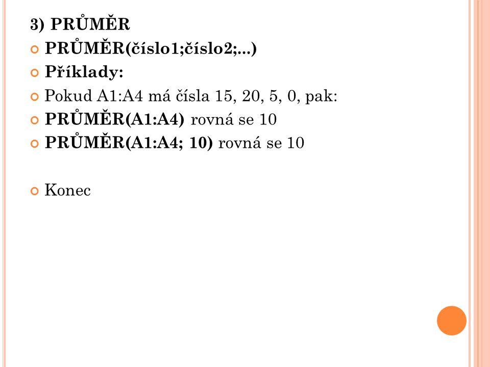3) PRŮMĚR PRŮMĚR(číslo1;číslo2;...) Příklady: Pokud A1:A4 má čísla 15, 20, 5, 0, pak: PRŮMĚR(A1:A4) rovná se 10.