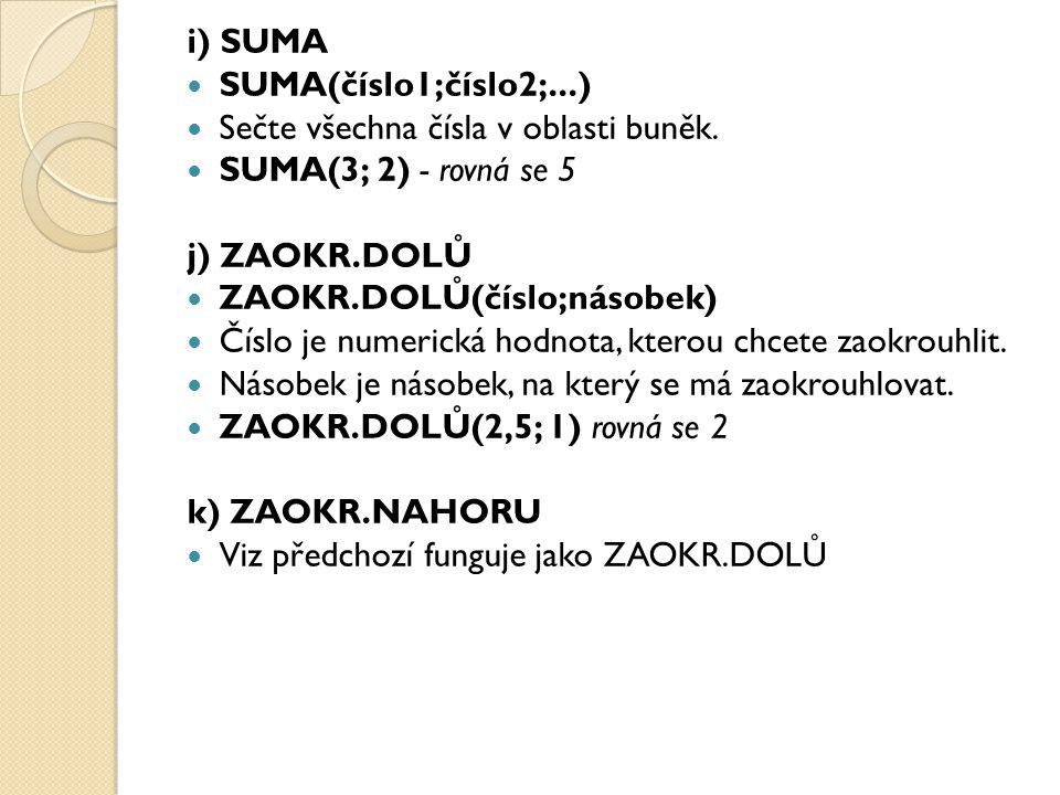 i) SUMA SUMA(číslo1;číslo2;...) Sečte všechna čísla v oblasti buněk. SUMA(3; 2) - rovná se 5. j) ZAOKR.DOLŮ.