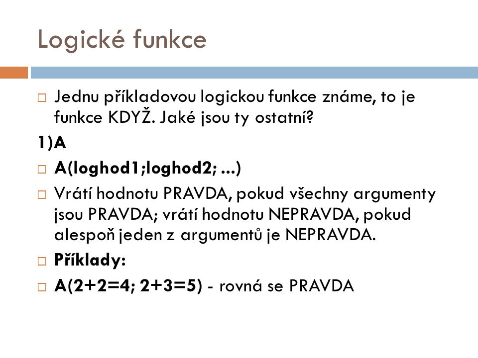 Logické funkce Jednu příkladovou logickou funkce známe, to je funkce KDYŽ. Jaké jsou ty ostatní 1)A.