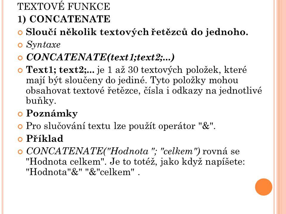 TEXTOVÉ FUNKCE 1) CONCATENATE. Sloučí několik textových řetězců do jednoho. Syntaxe. CONCATENATE(text1;text2;...)