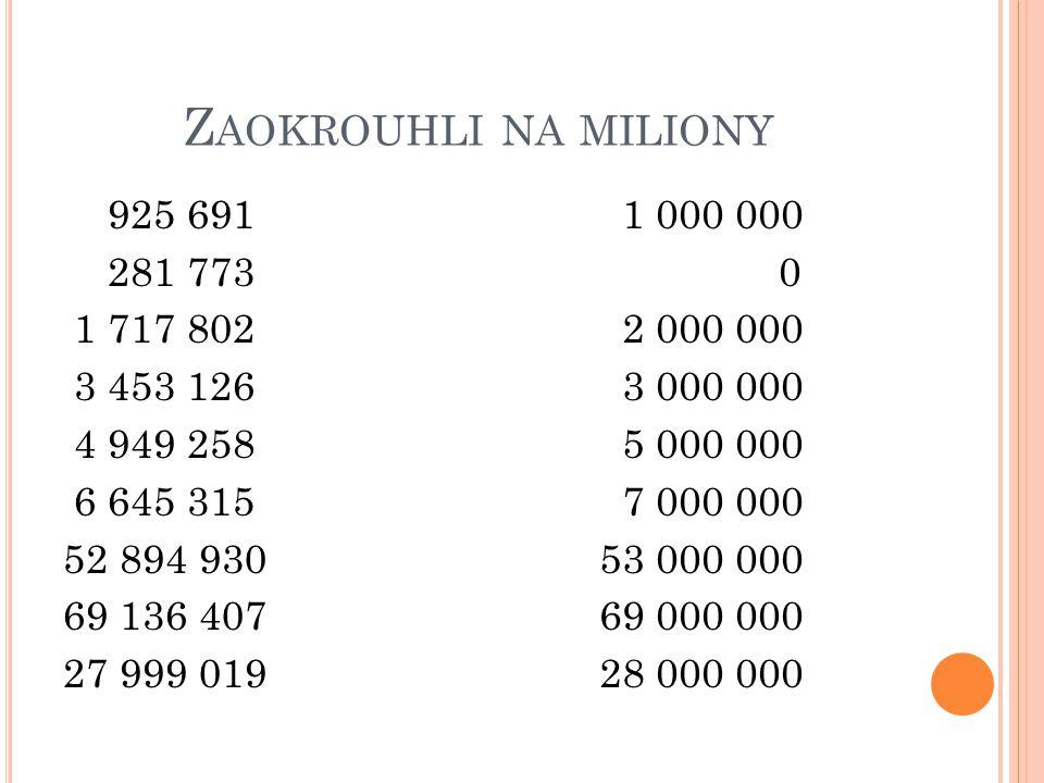 Zaokrouhli na miliony 925 691 281 773 1 717 802 3 453 126 4 949 258 6 645 315 52 894 930 69 136 407 27 999 019
