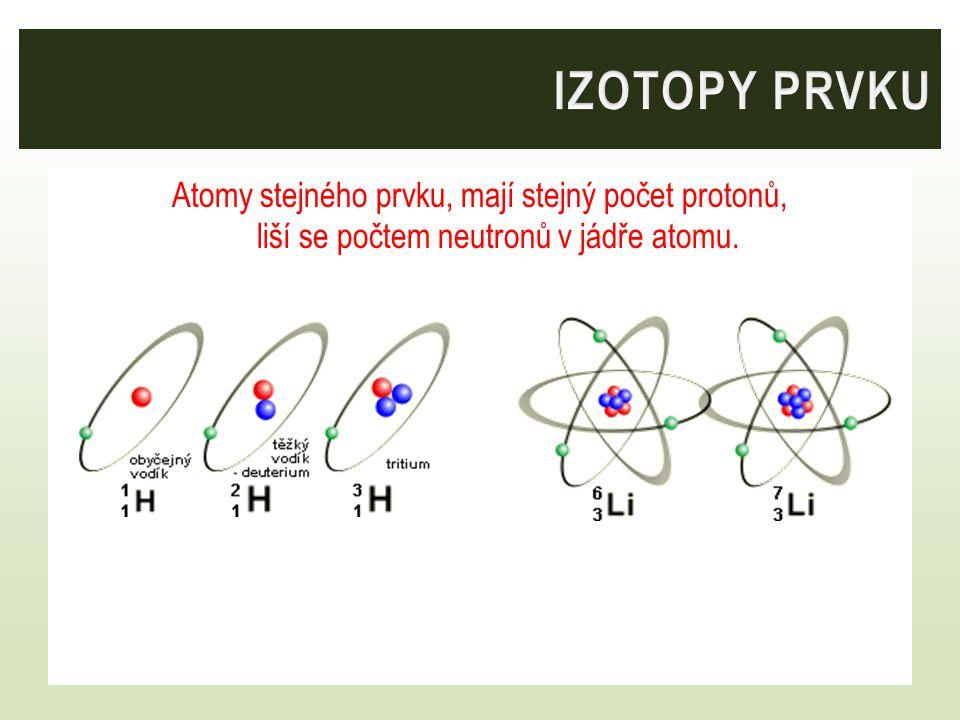 IZOTOPY PRVKU Atomy stejného prvku, mají stejný počet protonů, liší se počtem neutronů v jádře atomu.