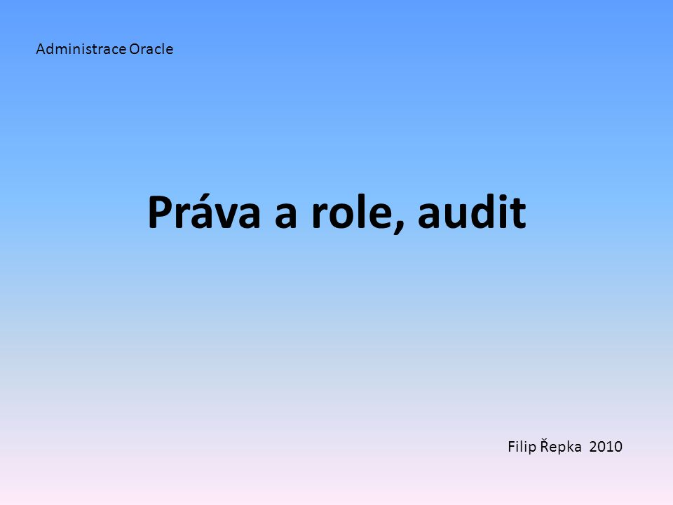 Administrace Oracle Práva a role, audit Filip Řepka 2010