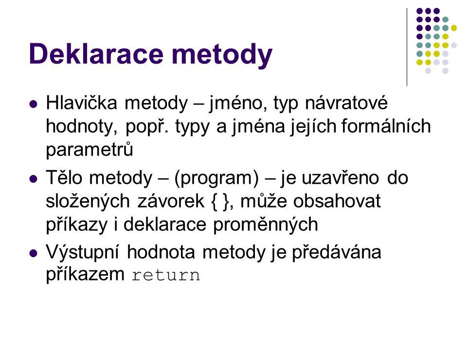 Deklarace metody Hlavička metody – jméno, typ návratové hodnoty, popř. typy a jména jejích formálních parametrů.