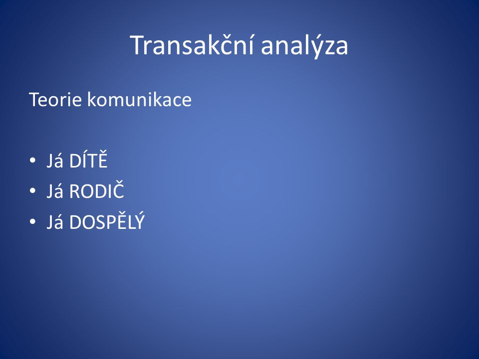 Transakční analýza Teorie komunikace Já DÍTĚ Já RODIČ Já DOSPĚLÝ