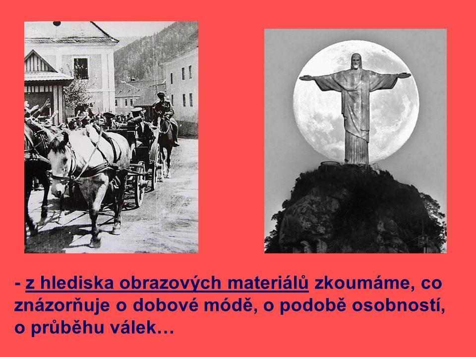 - z hlediska obrazových materiálů zkoumáme, co znázorňuje o dobové módě, o podobě osobností, o průběhu válek…