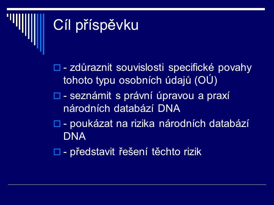 Cíl příspěvku - zdůraznit souvislosti specifické povahy tohoto typu osobních údajů (OÚ) - seznámit s právní úpravou a praxí národních databází DNA.