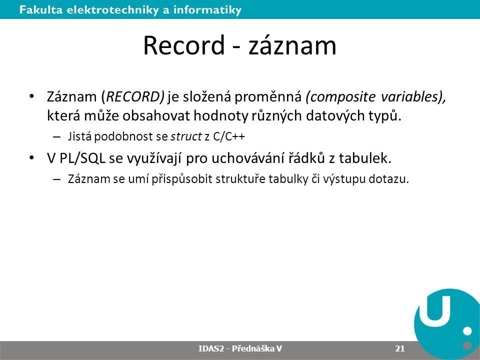 Record - záznam Záznam (RECORD) je složená proměnná (composite variables), která může obsahovat hodnoty různých datových typů.