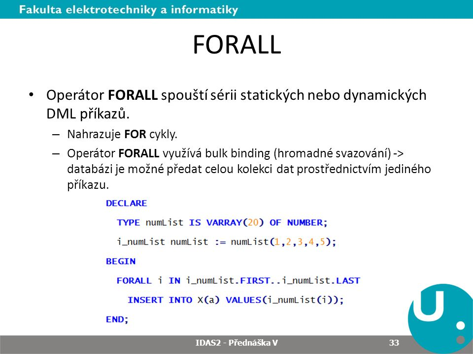 FORALL Operátor FORALL spouští sérii statických nebo dynamických DML příkazů. Nahrazuje FOR cykly.