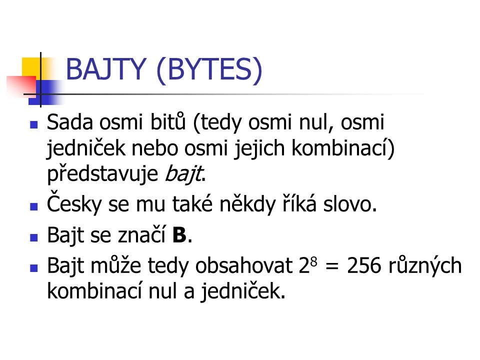 BAJTY (BYTES) Sada osmi bitů (tedy osmi nul, osmi jedniček nebo osmi jejich kombinací) představuje bajt.