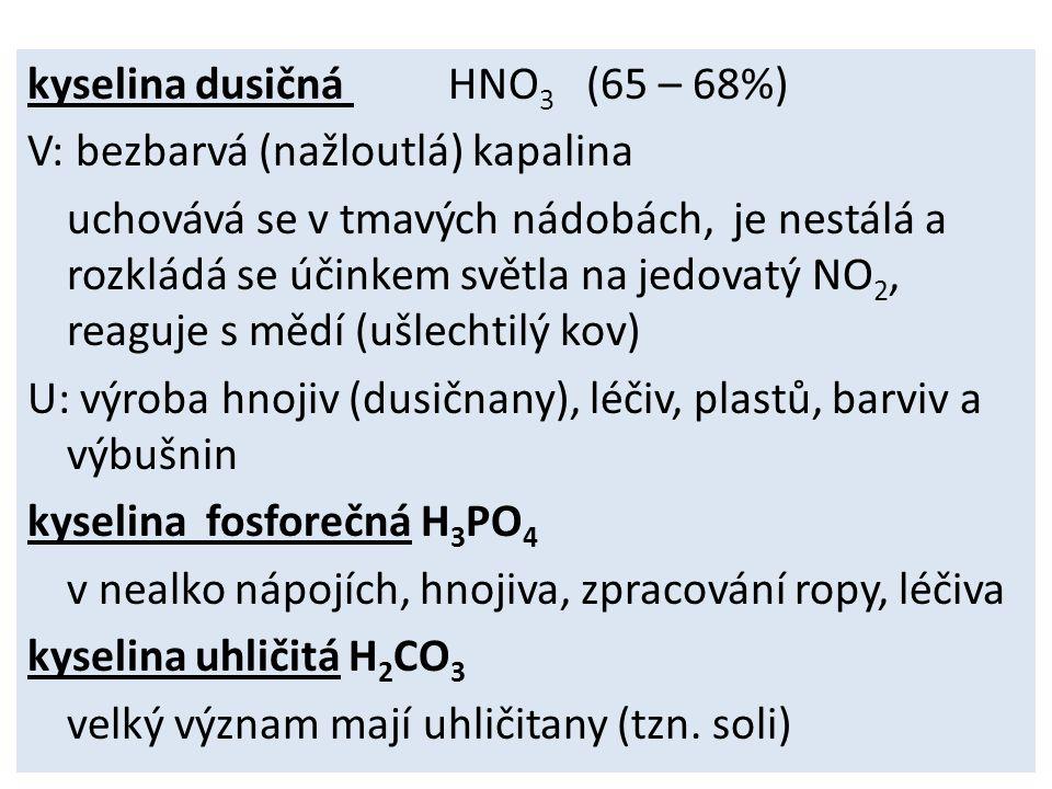 kyselina dusičná HNO3 (65 – 68%) V: bezbarvá (nažloutlá) kapalina uchovává se v tmavých nádobách, je nestálá a rozkládá se účinkem světla na jedovatý NO2, reaguje s mědí (ušlechtilý kov) U: výroba hnojiv (dusičnany), léčiv, plastů, barviv a výbušnin kyselina fosforečná H3PO4 v nealko nápojích, hnojiva, zpracování ropy, léčiva kyselina uhličitá H2CO3 velký význam mají uhličitany (tzn.