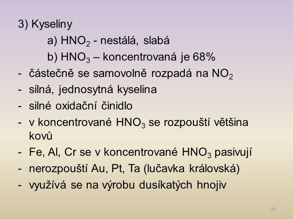 3) Kyseliny a) HNO2 - nestálá, slabá. b) HNO3 – koncentrovaná je 68% částečně se samovolně rozpadá na NO2.