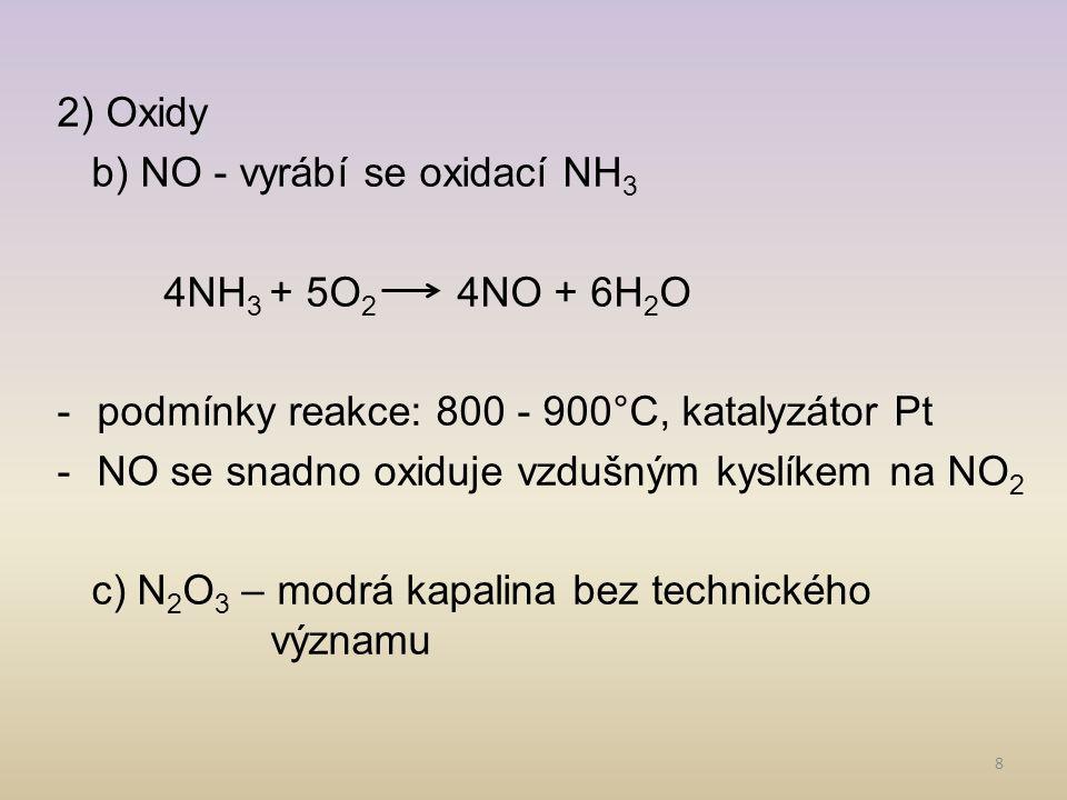 2) Oxidy b) NO - vyrábí se oxidací NH3. 4NH3 + 5O2 4NO + 6H2O. podmínky reakce: 800 - 900°C, katalyzátor Pt.