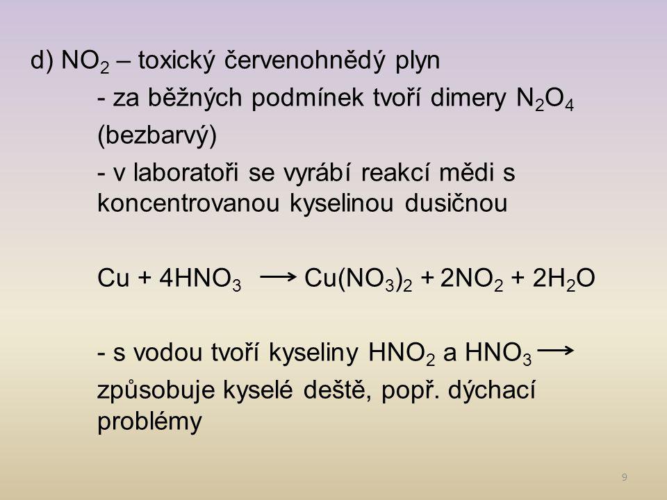 d) NO2 – toxický červenohnědý plyn - za běžných podmínek tvoří dimery N2O4 (bezbarvý) - v laboratoři se vyrábí reakcí mědi s koncentrovanou kyselinou dusičnou Cu + 4HNO3 Cu(NO3)2 + 2NO2 + 2H2O - s vodou tvoří kyseliny HNO2 a HNO3 způsobuje kyselé deště, popř.