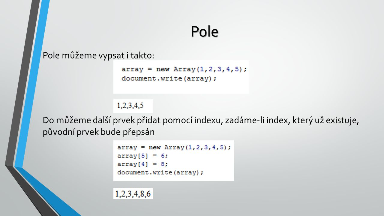 Pole Pole můžeme vypsat i takto: Do můžeme další prvek přidat pomocí indexu, zadáme-li index, který už existuje, původní prvek bude přepsán