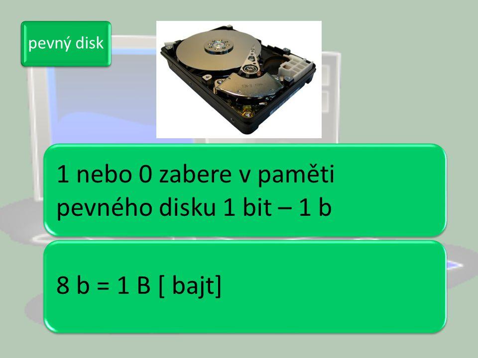 1 nebo 0 zabere v paměti pevného disku 1 bit – 1 b