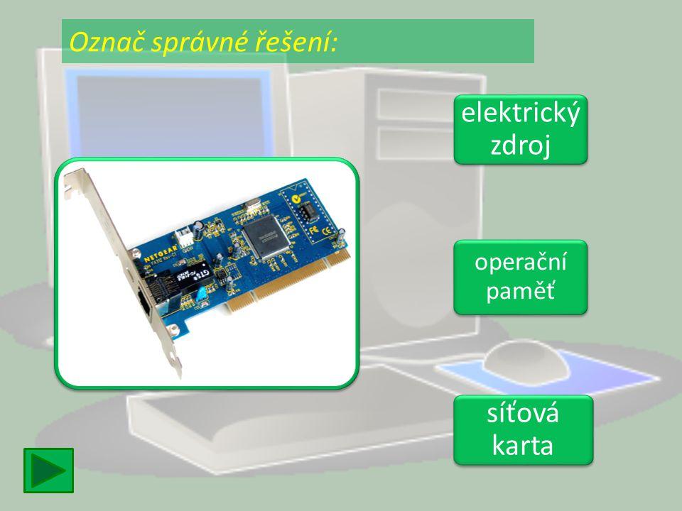Označ správné řešení: elektrický zdroj operační paměť síťová karta