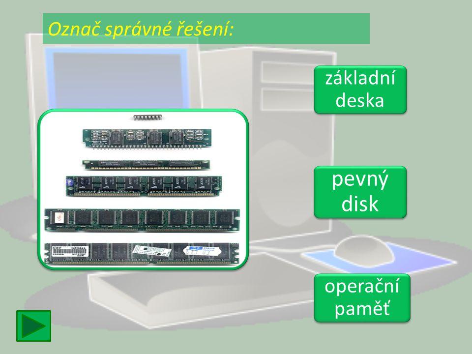 Označ správné řešení: základní deska pevný disk operační paměť