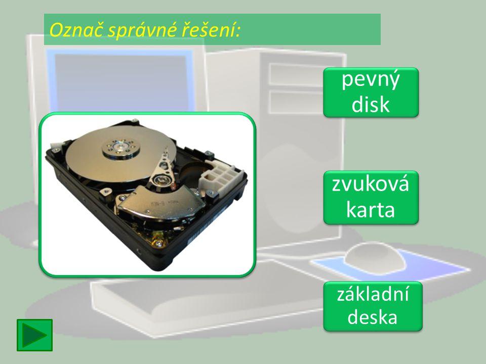 Označ správné řešení: pevný disk zvuková karta základní deska