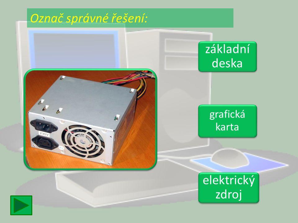 Označ správné řešení: základní deska grafická karta elektrický zdroj