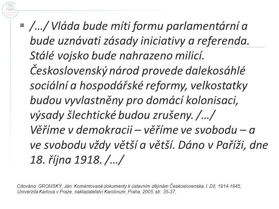 /…/ Vláda bude míti formu parlamentární a bude uznávati zásady iniciativy a referenda. Stálé vojsko bude nahrazeno milicí. Československý národ provede dalekosáhlé sociální a hospodářské reformy, velkostatky budou vyvlastněny pro domácí kolonisaci, výsady šlechtické budou zrušeny. /…/ Věříme v demokracii – věříme ve svobodu – a ve svobodu vždy větší a větší. Dáno v Paříži, dne 18. října 1918. /…/