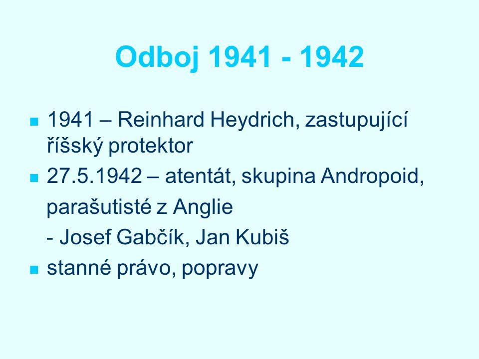 Odboj 1941 - 1942 1941 – Reinhard Heydrich, zastupující říšský protektor. 27.5.1942 – atentát, skupina Andropoid,