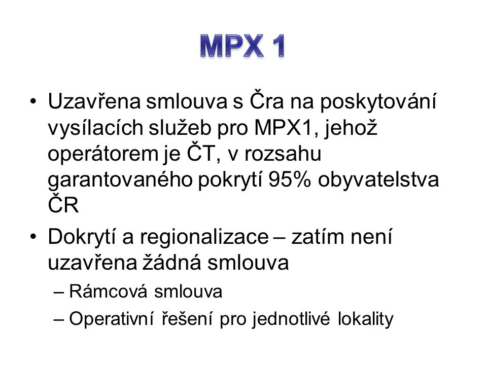MPX 1 Uzavřena smlouva s Čra na poskytování vysílacích služeb pro MPX1, jehož operátorem je ČT, v rozsahu garantovaného pokrytí 95% obyvatelstva ČR.
