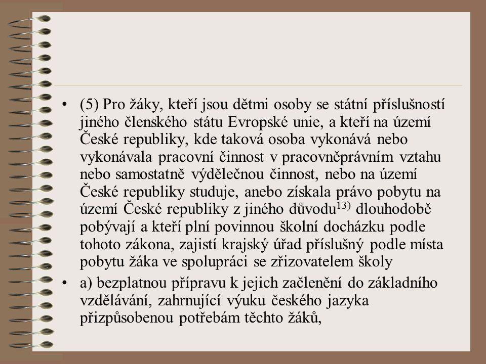 (5) Pro žáky, kteří jsou dětmi osoby se státní příslušností jiného členského státu Evropské unie, a kteří na území České republiky, kde taková osoba vykonává nebo vykonávala pracovní činnost v pracovněprávním vztahu nebo samostatně výdělečnou činnost, nebo na území České republiky studuje, anebo získala právo pobytu na území České republiky z jiného důvodu13) dlouhodobě pobývají a kteří plní povinnou školní docházku podle tohoto zákona, zajistí krajský úřad příslušný podle místa pobytu žáka ve spolupráci se zřizovatelem školy