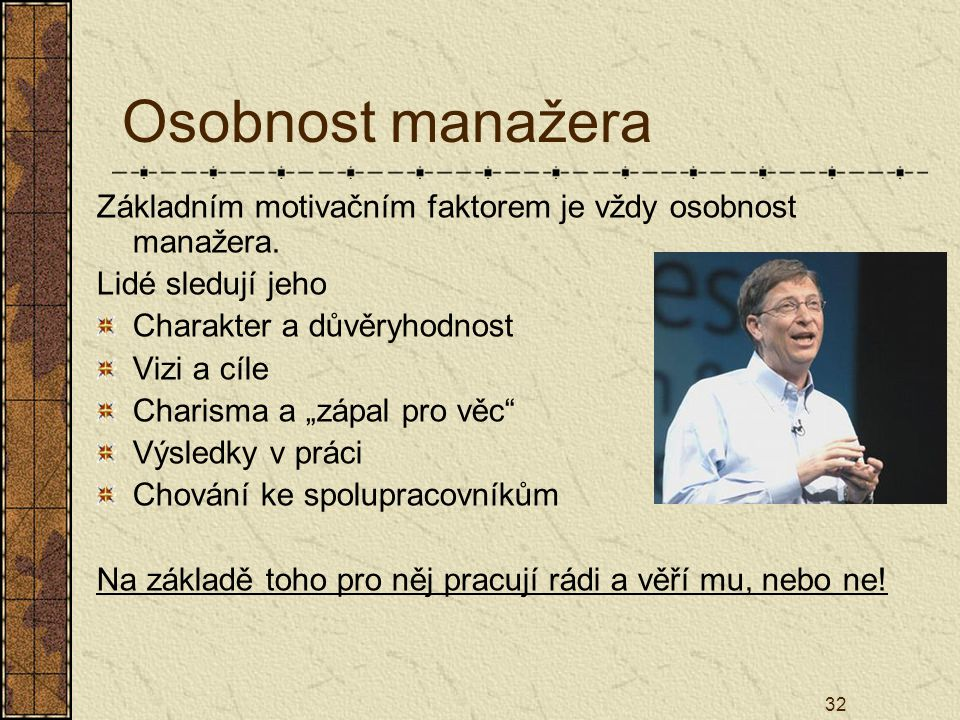 Osobnost manažera Základním motivačním faktorem je vždy osobnost manažera. Lidé sledují jeho. Charakter a důvěryhodnost.