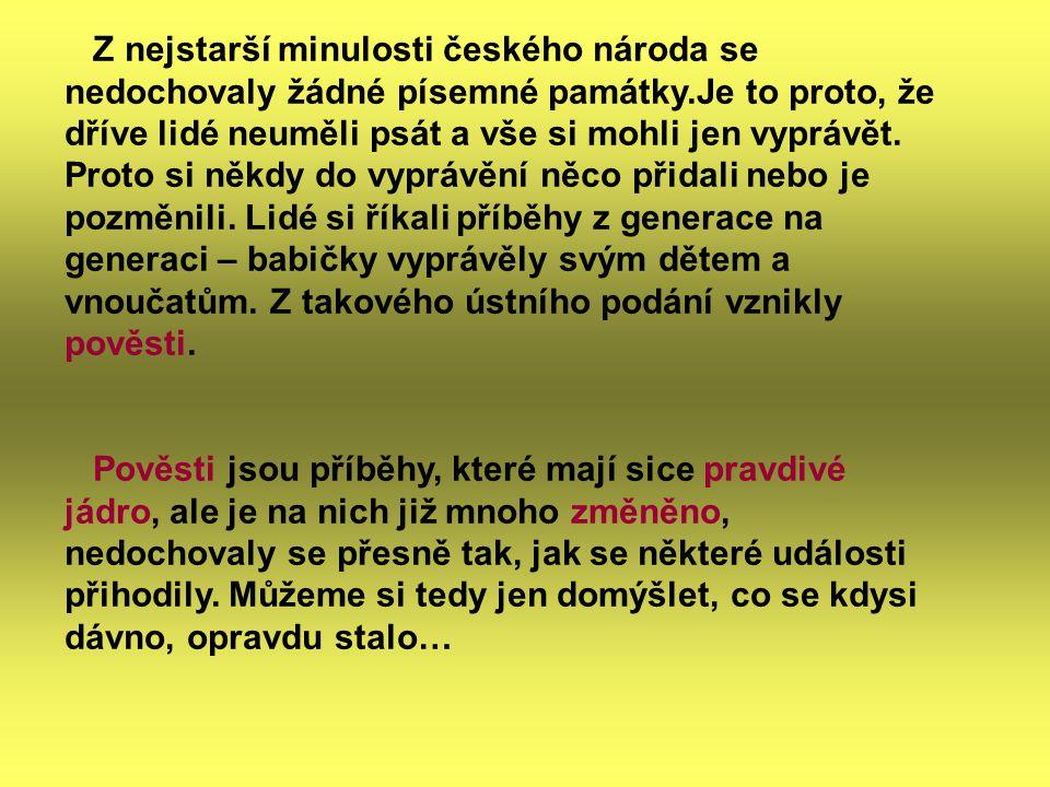 Z nejstarší minulosti českého národa se nedochovaly žádné písemné památky.Je to proto, že dříve lidé neuměli psát a vše si mohli jen vyprávět. Proto si někdy do vyprávění něco přidali nebo je pozměnili. Lidé si říkali příběhy z generace na generaci – babičky vyprávěly svým dětem a vnoučatům. Z takového ústního podání vznikly pověsti.